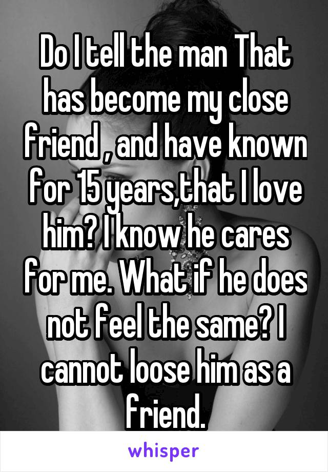 Do I tell the man That has become my close friend , and have known for 15 years,that I love him? I know he cares for me. What if he does not feel the same? I cannot loose him as a friend.