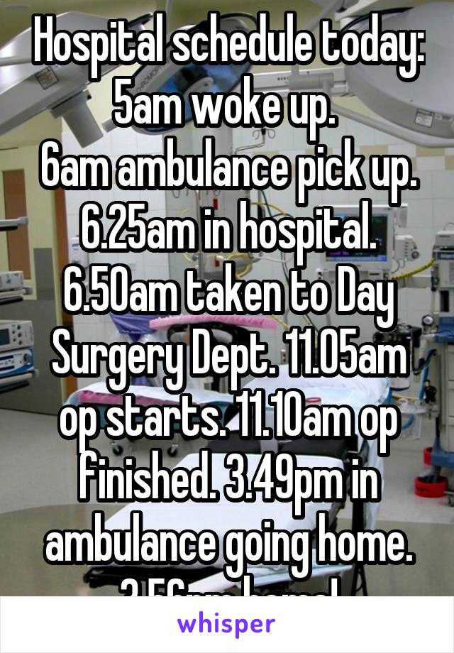 Hospital schedule today: 5am woke up.  6am ambulance pick up. 6.25am in hospital. 6.50am taken to Day Surgery Dept. 11.05am op starts. 11.10am op finished. 3.49pm in ambulance going home. 3.56pm home!