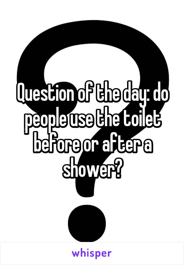 Question of the day: do people use the toilet before or after a shower?