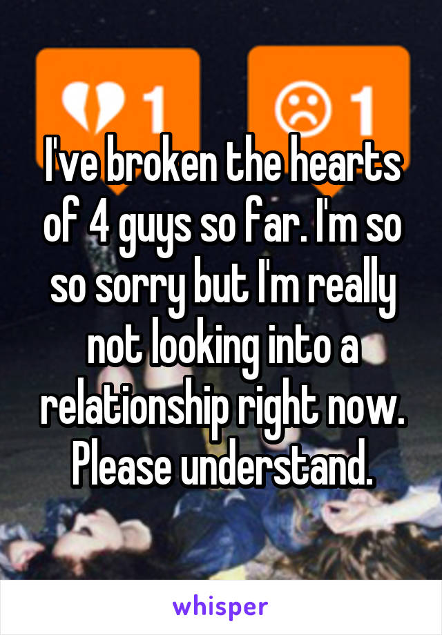 I've broken the hearts of 4 guys so far. I'm so so sorry but I'm really not looking into a relationship right now. Please understand.