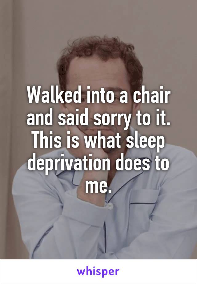 Walked into a chair and said sorry to it. This is what sleep deprivation does to me.