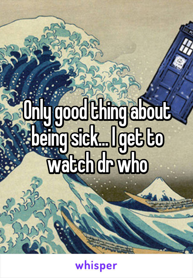 Only good thing about being sick... I get to watch dr who