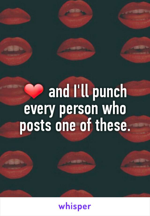 ❤ and I'll punch every person who posts one of these.