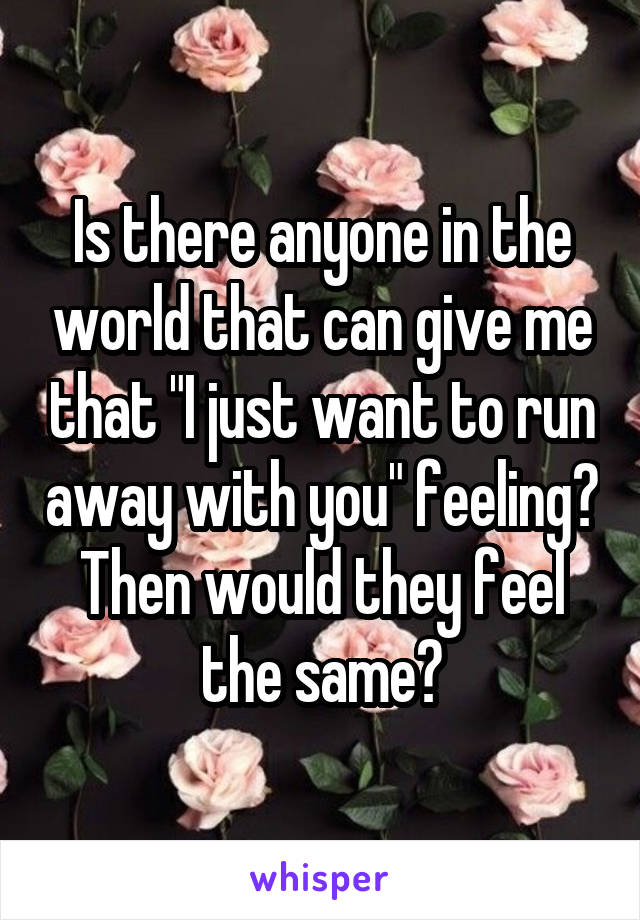 """Is there anyone in the world that can give me that """"I just want to run away with you"""" feeling? Then would they feel the same?"""