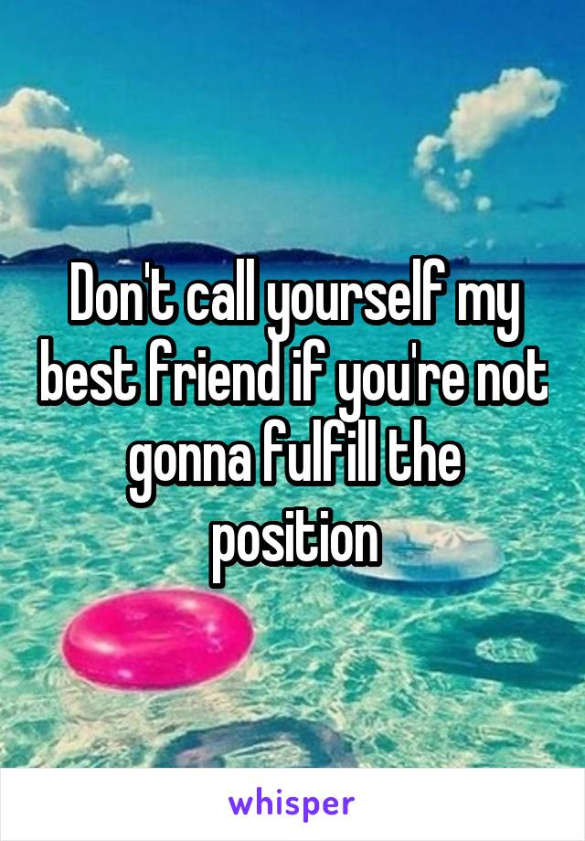 Don't call yourself my best friend if you're not gonna fulfill the position