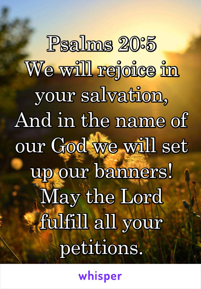 Psalms 20:5 We will rejoice in your salvation, And in the name of our God we will set up our banners! May the Lord fulfill all your petitions.