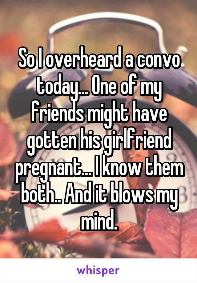 So I overheard a convo today... One of my friends might have gotten his girlfriend pregnant... I know them both.. And it blows my mind.