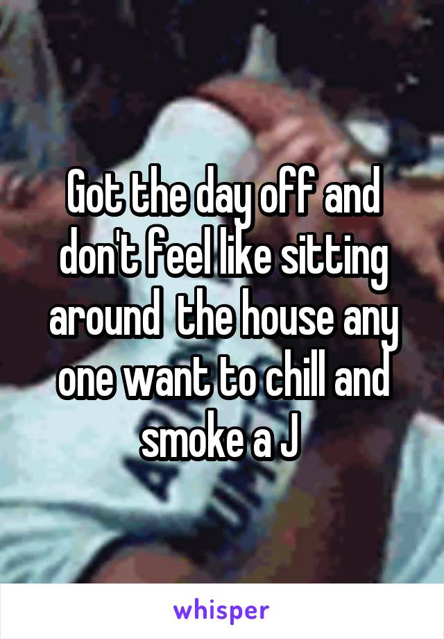 Got the day off and don't feel like sitting around  the house any one want to chill and smoke a J