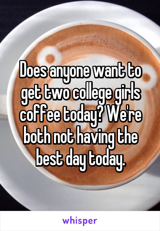 Does anyone want to get two college girls coffee today? We're both not having the best day today.