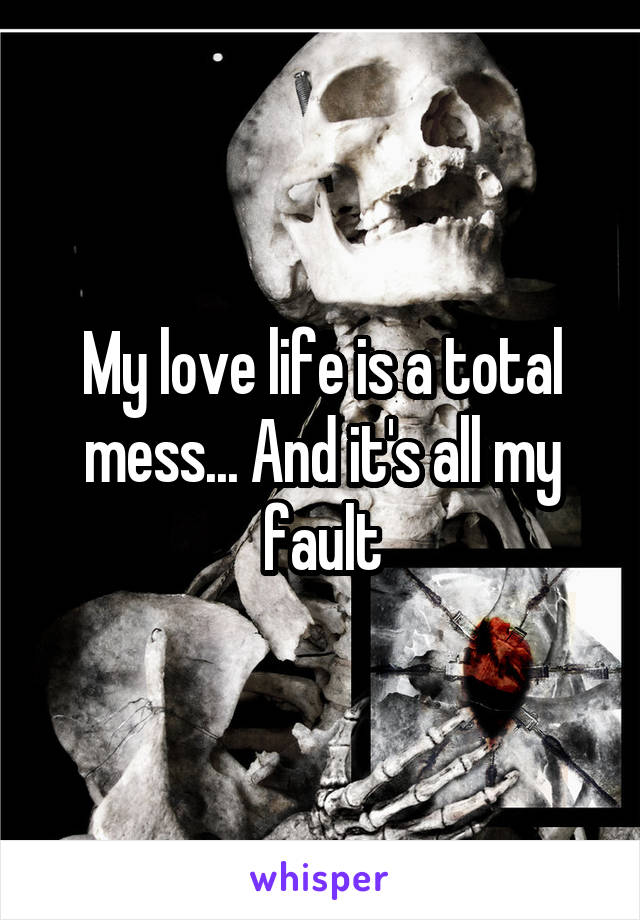 My love life is a total mess... And it's all my fault