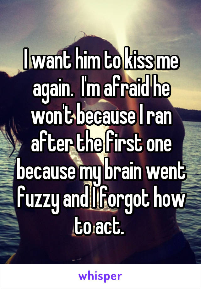 I want him to kiss me again.  I'm afraid he won't because I ran after the first one because my brain went fuzzy and I forgot how to act.
