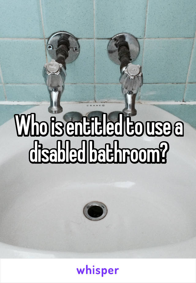 Who is entitled to use a disabled bathroom?