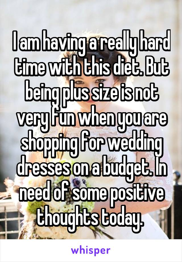 I am having a really hard time with this diet. But being plus size is not very fun when you are shopping for wedding dresses on a budget. In need of some positive thoughts today.