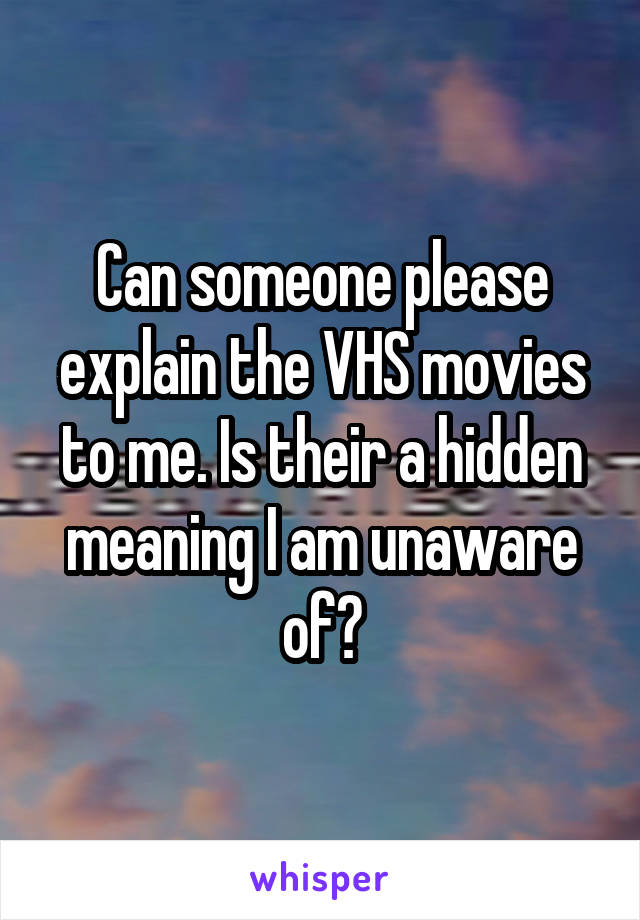 Can someone please explain the VHS movies to me. Is their a hidden meaning I am unaware of?