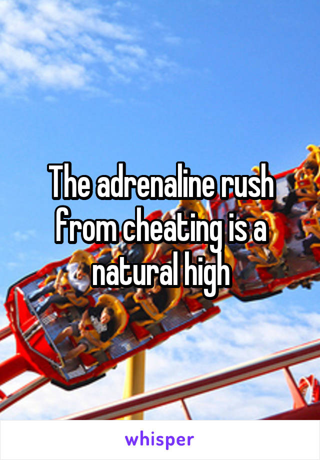 The adrenaline rush from cheating is a natural high