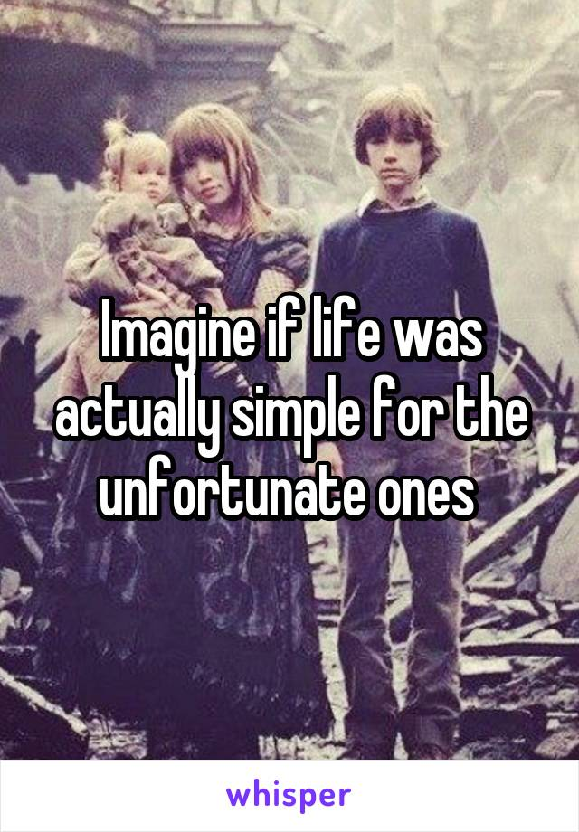 Imagine if life was actually simple for the unfortunate ones