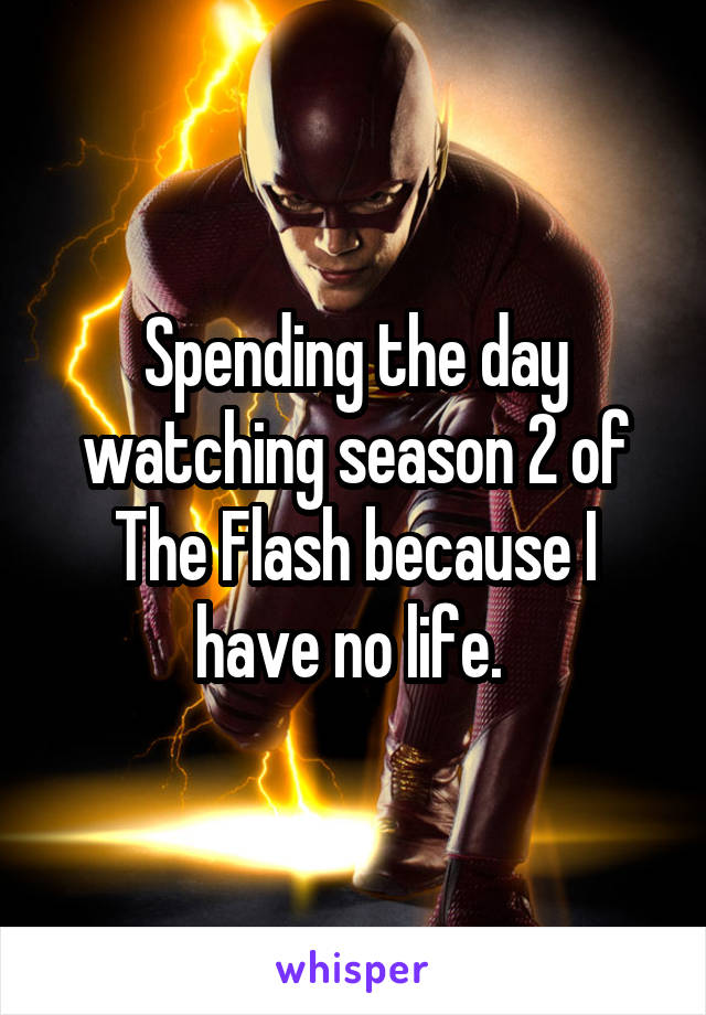 Spending the day watching season 2 of The Flash because I have no life.