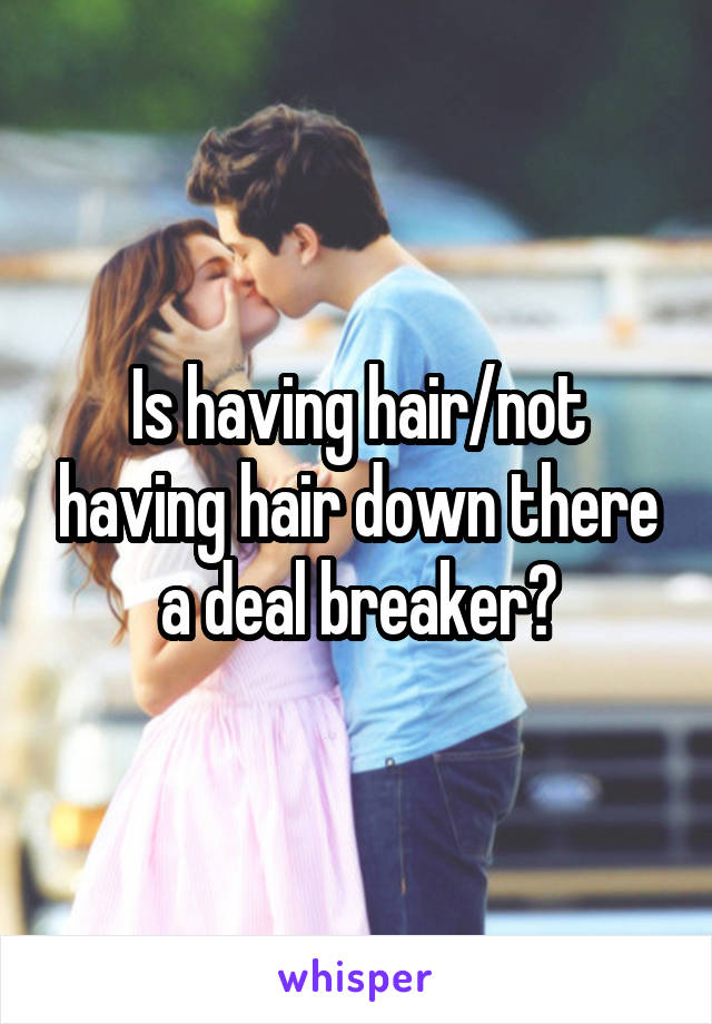 Is having hair/not having hair down there a deal breaker?