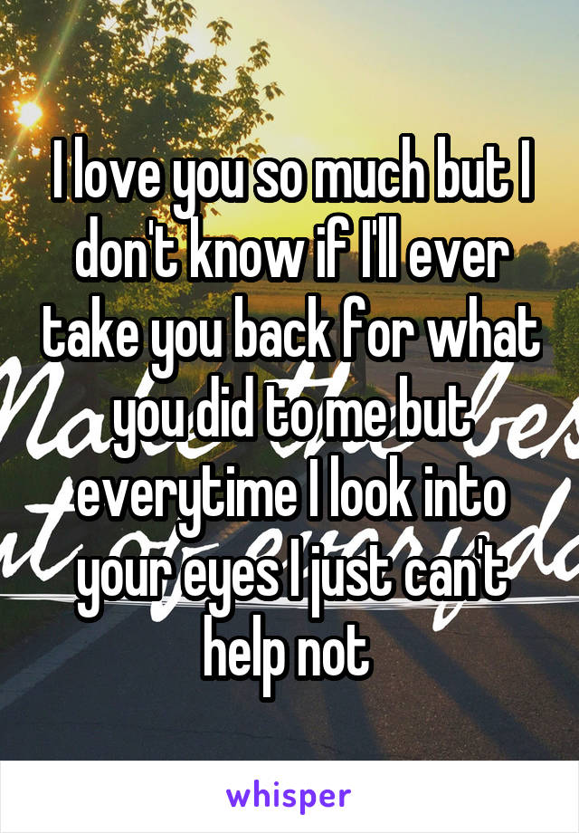 I love you so much but I don't know if I'll ever take you back for what you did to me but everytime I look into your eyes I just can't help not