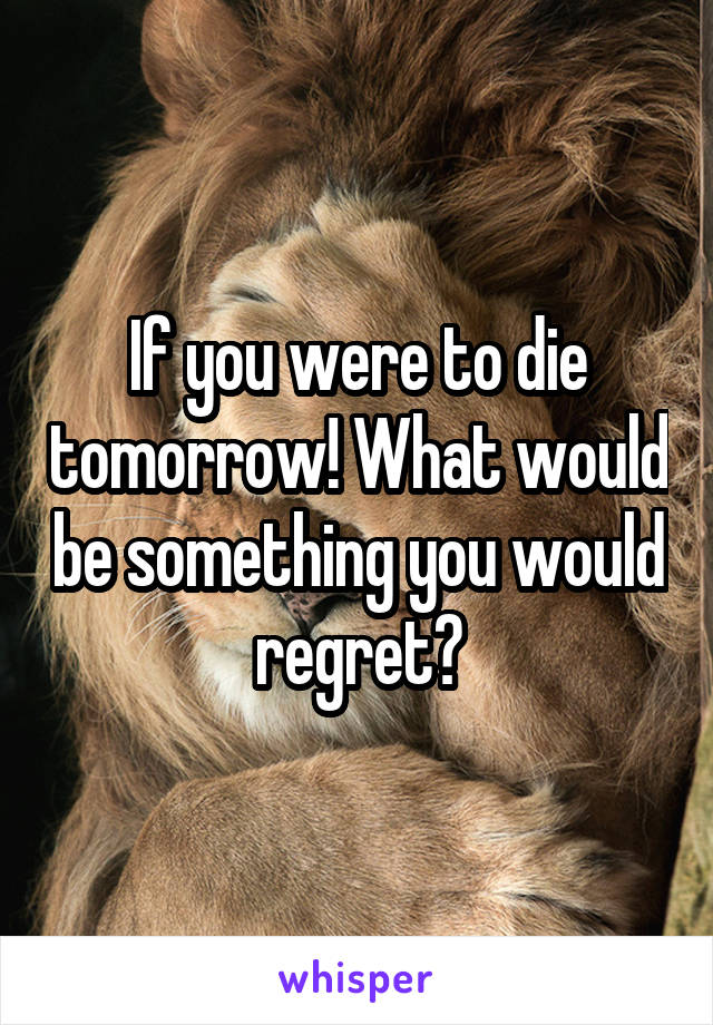 If you were to die tomorrow! What would be something you would regret?