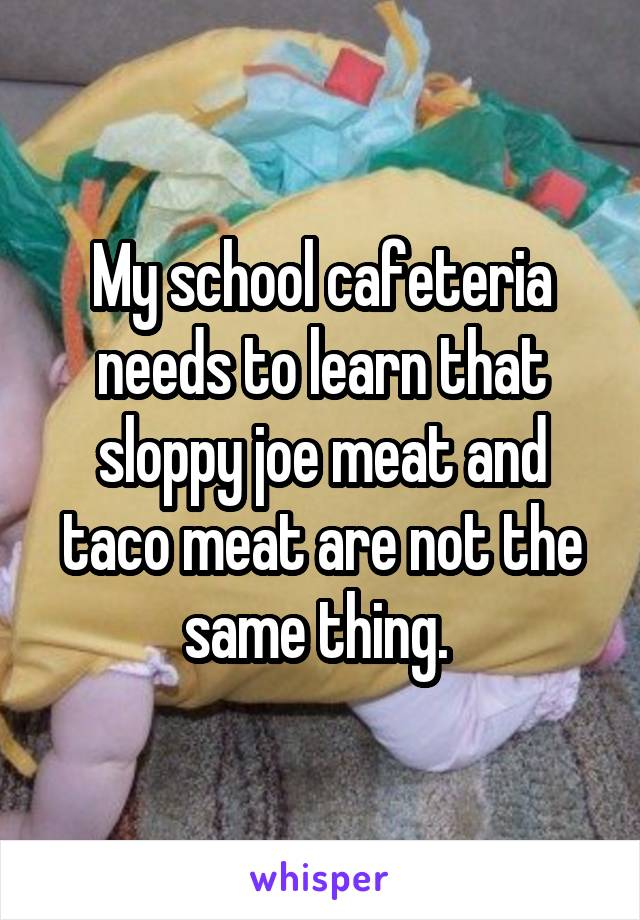 My school cafeteria needs to learn that sloppy joe meat and taco meat are not the same thing.
