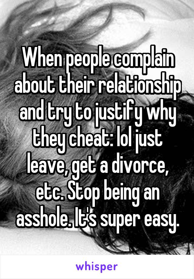 When people complain about their relationship and try to justify why they cheat: lol just leave, get a divorce, etc. Stop being an asshole. It's super easy.