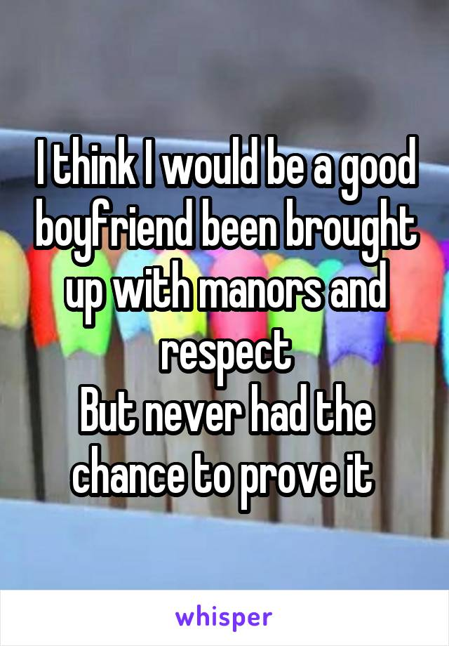 I think I would be a good boyfriend been brought up with manors and respect But never had the chance to prove it