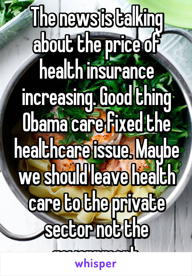 The news is talking about the price of health insurance increasing. Good thing Obama care fixed the healthcare issue. Maybe we should leave health care to the private sector not the government.