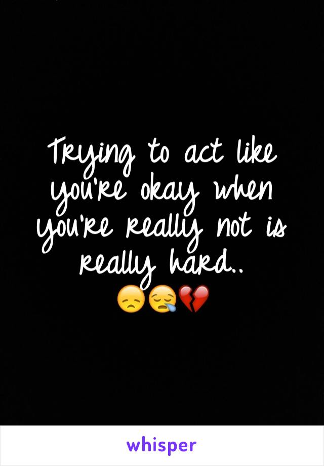 Trying to act like you're okay when you're really not is really hard.. 😞😪💔