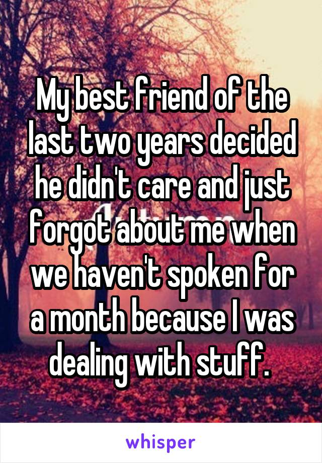 My best friend of the last two years decided he didn't care and just forgot about me when we haven't spoken for a month because I was dealing with stuff.