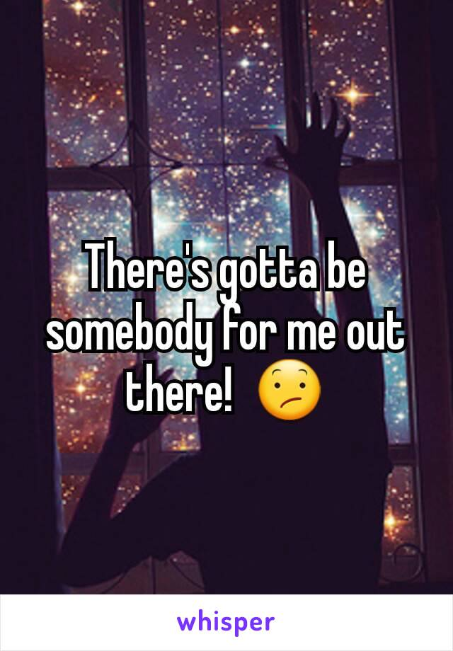 There's gotta be somebody for me out there!  😕