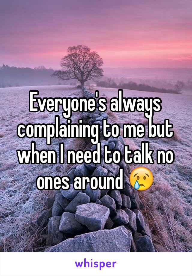 Everyone's always complaining to me but when I need to talk no ones around 😢