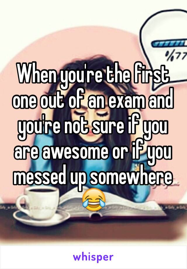 When you're the first one out of an exam and you're not sure if you are awesome or if you messed up somewhere 😂