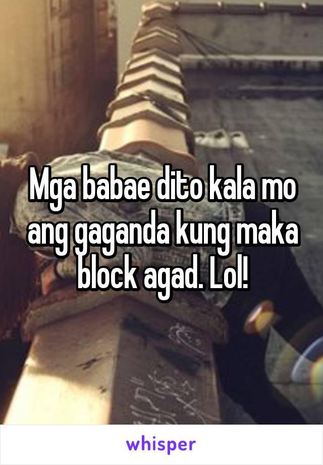 Mga babae dito kala mo ang gaganda kung maka block agad. Lol!