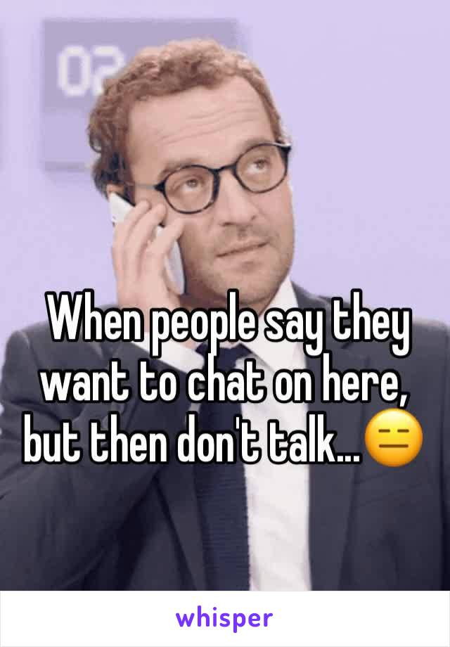 When people say they want to chat on here, but then don't talk...😑