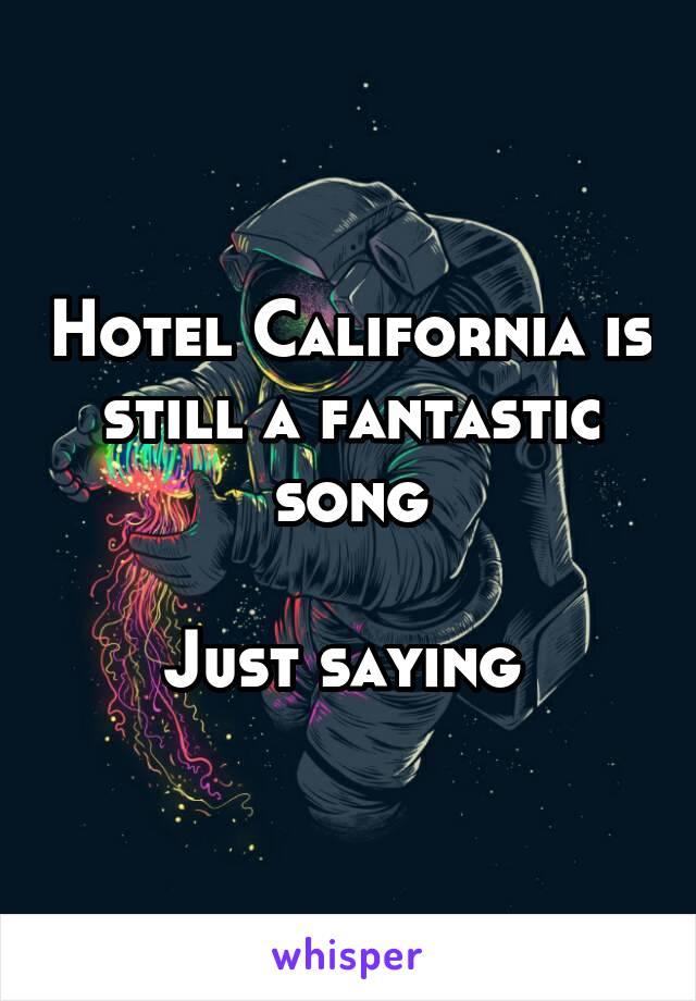 Hotel California is still a fantastic song  Just saying