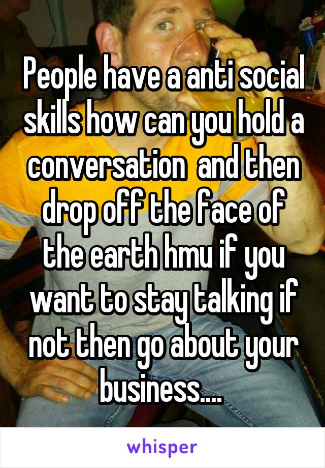 People have a anti social skills how can you hold a conversation  and then drop off the face of the earth hmu if you want to stay talking if not then go about your business....