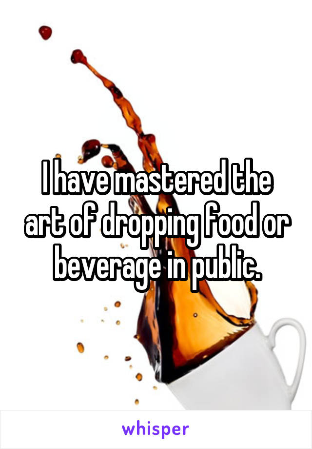 I have mastered the art of dropping food or beverage in public.