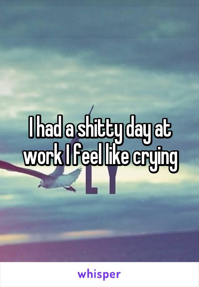 I had a shitty day at work I feel like crying