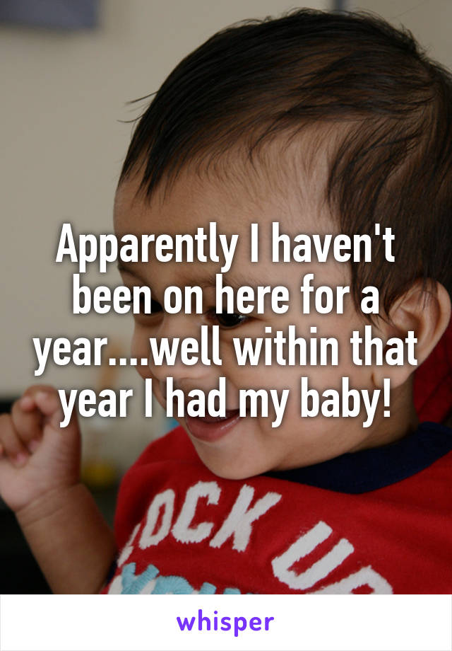 Apparently I haven't been on here for a year....well within that year I had my baby!