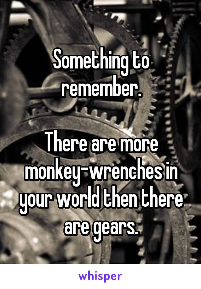Something to remember.  There are more monkey-wrenches in your world then there are gears.