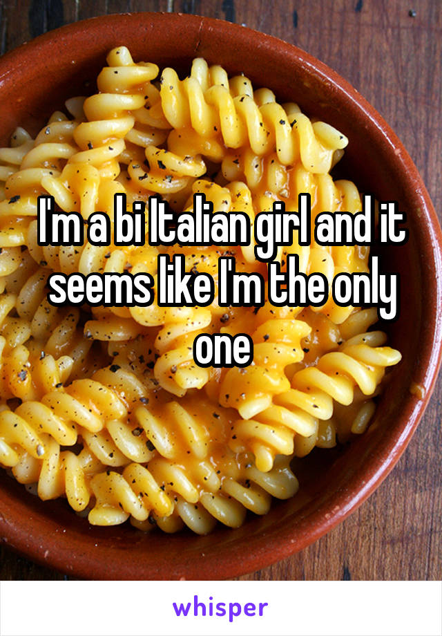 I'm a bi Italian girl and it seems like I'm the only one