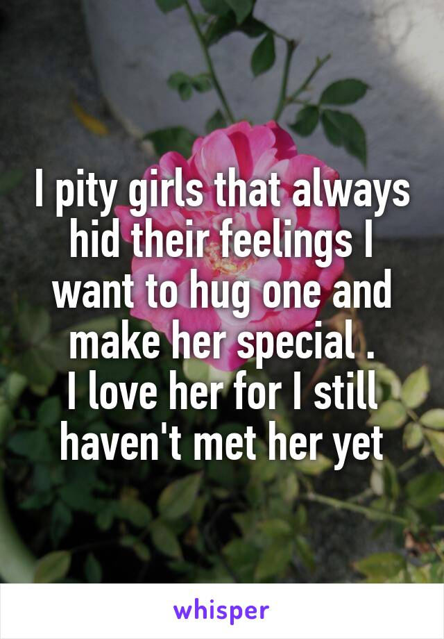 I pity girls that always hid their feelings I want to hug one and make her special . I love her for I still haven't met her yet