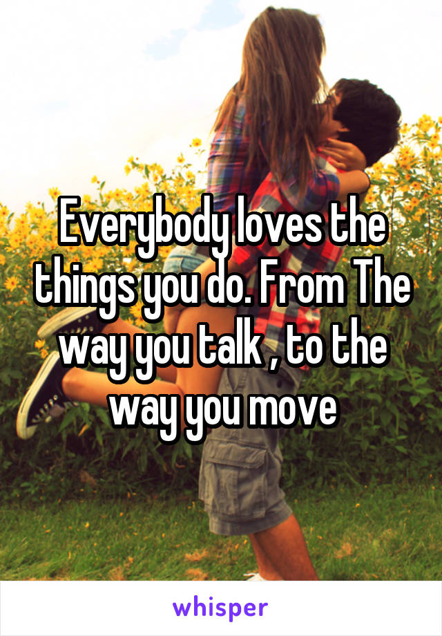 Everybody loves the things you do. From The way you talk , to the way you move