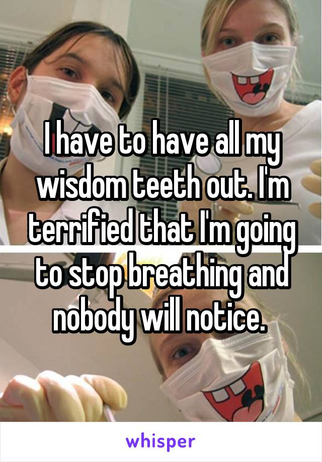 I have to have all my wisdom teeth out. I'm terrified that I'm going to stop breathing and nobody will notice.