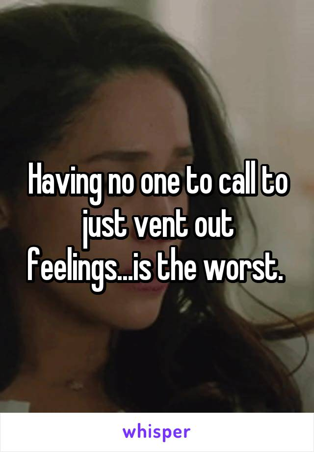 Having no one to call to just vent out feelings...is the worst.
