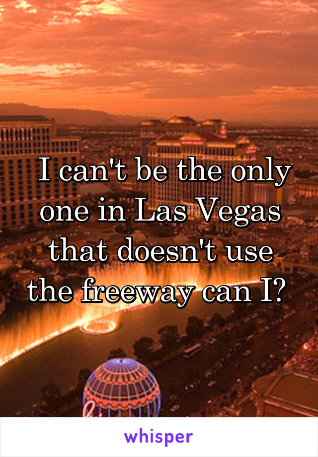 I can't be the only one in Las Vegas that doesn't use the freeway can I?