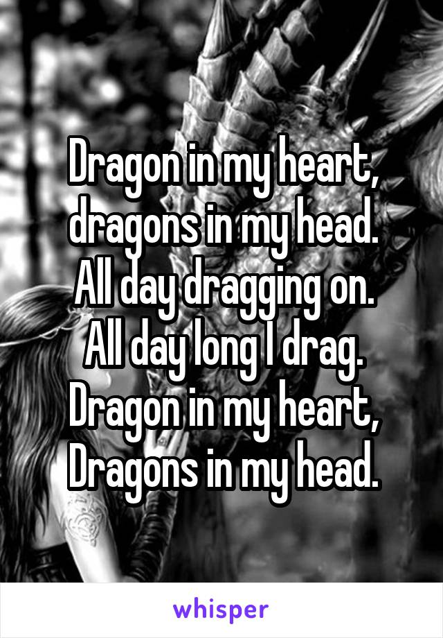 Dragon in my heart, dragons in my head. All day dragging on. All day long I drag. Dragon in my heart, Dragons in my head.