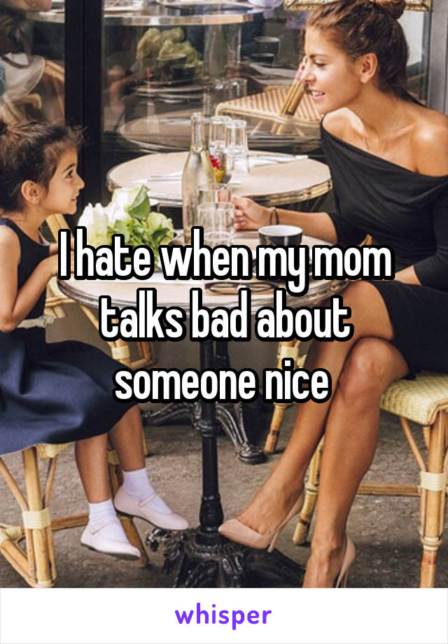 I hate when my mom talks bad about someone nice