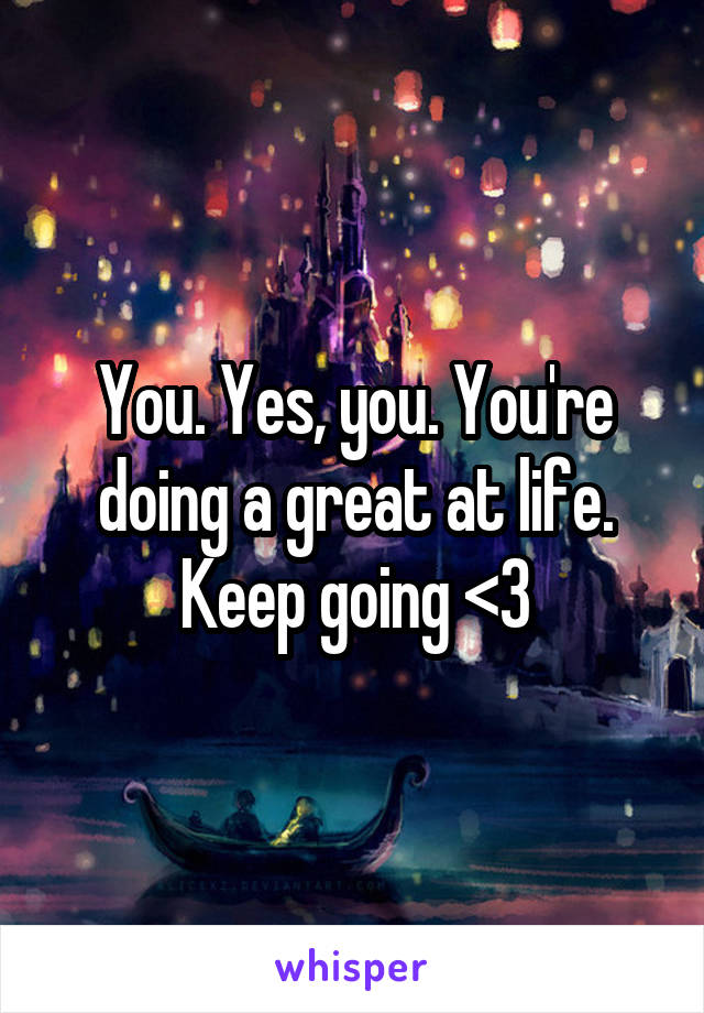 You. Yes, you. You're doing a great at life. Keep going <3